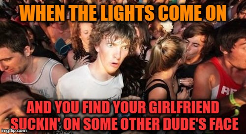 Some Other Dude's Face | WHEN THE LIGHTS COME ON AND YOU FIND YOUR GIRLFRIEND SUCKIN' ON SOME OTHER DUDE'S FACE | image tagged in memes,sudden clarity clarence,funny,wmp | made w/ Imgflip meme maker