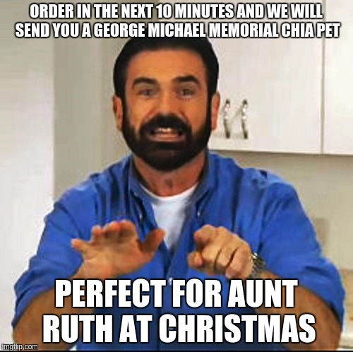 Billy Mays | ORDER IN THE NEXT 10 MINUTES AND WE WILL SEND YOU A GEORGE MICHAEL MEMORIAL CHIA PET PERFECT FOR AUNT RUTH AT CHRISTMAS | image tagged in billy mays | made w/ Imgflip meme maker