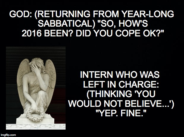 "How was your 2016? | GOD: (RETURNING FROM YEAR-LONG SABBATICAL) ""SO, HOW'S 2016 BEEN? DID YOU COPE OK?"" INTERN WHO WAS LEFT IN CHARGE: (THINKING 'YOU WOULD NOT B 