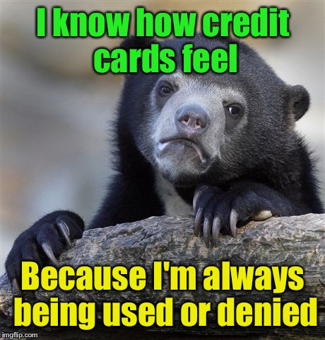Confession Bear Meme | I know how credit cards feel Because I'm always being used or denied | image tagged in memes,confession bear | made w/ Imgflip meme maker