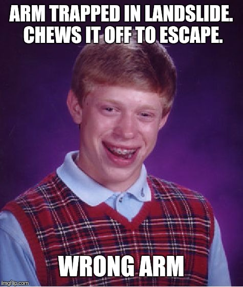 Bad Luck Brian Meme | ARM TRAPPED IN LANDSLIDE. CHEWS IT OFF TO ESCAPE. WRONG ARM | image tagged in memes,bad luck brian | made w/ Imgflip meme maker
