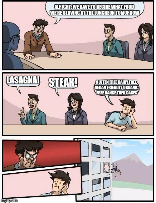 Hipster food is yucky | ALRIGHT, WE HAVE TO DECIDE WHAT FOOD WE'RE SERVING AT THE LUNCHEON TOMORROW LASAGNA! STEAK! GLUTEN FREE DAIRY FREE VEGAN FRIENDLY ORGANIC FR | image tagged in memes,boardroom meeting suggestion | made w/ Imgflip meme maker