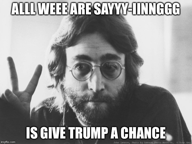 Scumbag John Lennon | ALLL WEEE ARE SAYYY-IINNGGG IS GIVE TRUMP A CHANCE | image tagged in scumbag john lennon | made w/ Imgflip meme maker