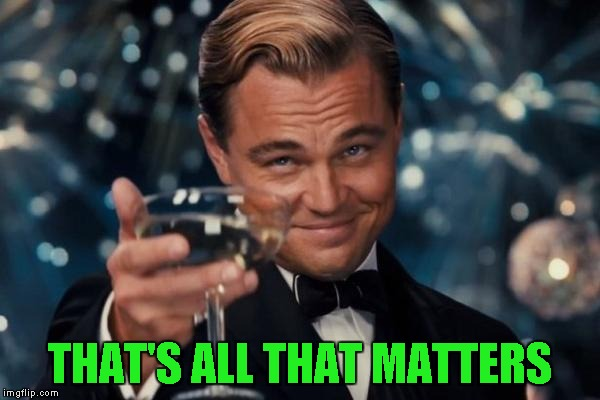 Leonardo Dicaprio Cheers Meme | THAT'S ALL THAT MATTERS | image tagged in memes,leonardo dicaprio cheers | made w/ Imgflip meme maker