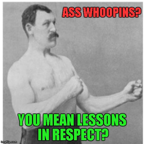 The world would be a much better place if we just brought back ASS WHOOPINS!!! | ASS WHOOPINS? YOU MEAN LESSONS IN RESPECT? | image tagged in memes,overly manly man | made w/ Imgflip meme maker