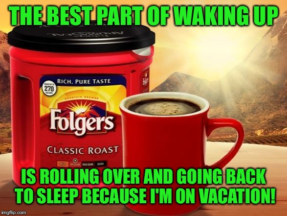 Folgers | THE BEST PART OF WAKING UP IS ROLLING OVER AND GOING BACK TO SLEEP BECAUSE I'M ON VACATION! | image tagged in folgers | made w/ Imgflip meme maker
