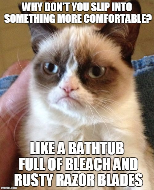 Ask Not What the Cat Can Do for You but What You Can Do for the Cat | WHY DON'T YOU SLIP INTO SOMETHING MORE COMFORTABLE? LIKE A BATHTUB FULL OF BLEACH AND RUSTY RAZOR BLADES | image tagged in memes,grumpy cat,bleach,razor | made w/ Imgflip meme maker