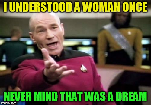 Picard Wtf Meme | I UNDERSTOOD A WOMAN ONCE NEVER MIND THAT WAS A DREAM | image tagged in memes,picard wtf | made w/ Imgflip meme maker