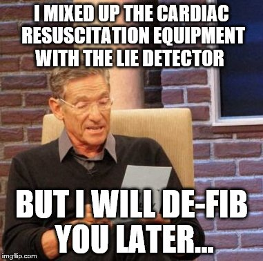 Maury Lie Detector Meme | I MIXED UP THE CARDIAC RESUSCITATION EQUIPMENT WITH THE LIE DETECTOR BUT I WILL DE-FIB YOU LATER... | image tagged in memes,maury lie detector | made w/ Imgflip meme maker