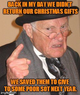 Back In My Day Meme | BACK IN MY DAY WE DIDN'T RETURN OUR CHRISTMAS GIFTS WE SAVED THEM TO GIVE TO SOME POOR SOT NEXT YEAR. | image tagged in memes,back in my day | made w/ Imgflip meme maker