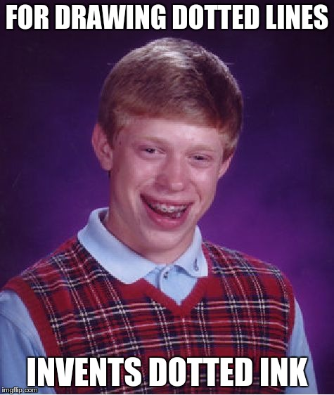 Bad Luck Brian Meme | FOR DRAWING DOTTED LINES INVENTS DOTTED INK | image tagged in memes,bad luck brian | made w/ Imgflip meme maker