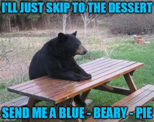Bad Luck Bear Meme | I'LL JUST SKIP TO THE DESSERT SEND ME A BLUE - BEARY - PIE | image tagged in memes,bad luck bear | made w/ Imgflip meme maker