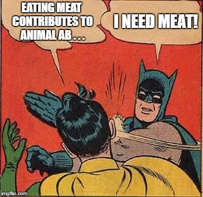 Batman Slapping Robin Meme | EATING MEAT CONTRIBUTES TO ANIMAL AB . . . I NEED MEAT! | image tagged in memes,batman slapping robin | made w/ Imgflip meme maker