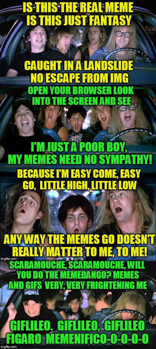 Bohemian Rhapsody IMG Style! | IS THIS THE REAL MEME IS THIS JUST FANTASY CAUGHT IN A LANDSLIDE NO ESCAPE FROM IMG OPEN YOUR BROWSER LOOK INTO THE SCREEN AND SEE I'M JUST | image tagged in bohemian rhapsody,wayne's world,music,funny memes,queen,imgflip | made w/ Imgflip meme maker