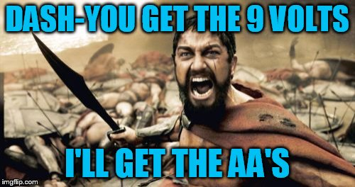Sparta Leonidas Meme | DASH-YOU GET THE 9 VOLTS I'LL GET THE AA'S | image tagged in memes,sparta leonidas | made w/ Imgflip meme maker