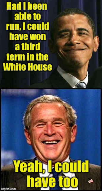Smug Obama |  Had I been able to run, I could have won a third term in the White House; Yeah, I could have too | image tagged in obama smug face,george bush,term limits | made w/ Imgflip meme maker