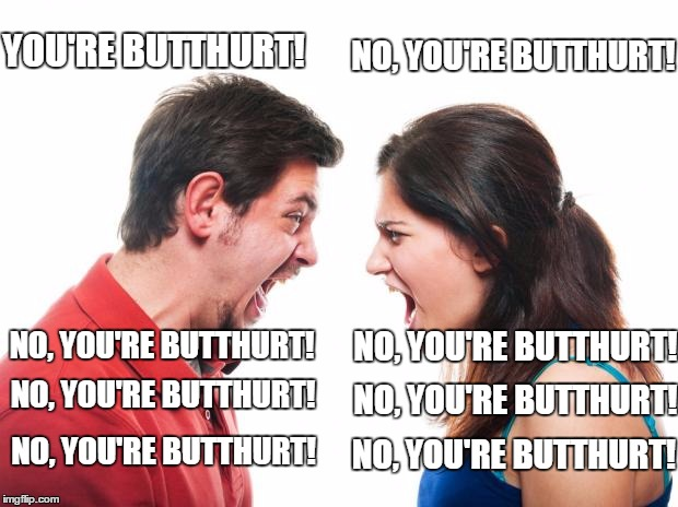 Imgflip comment section lately | YOU'RE BUTTHURT! NO, YOU'RE BUTTHURT! NO, YOU'RE BUTTHURT! NO, YOU'RE BUTTHURT! NO, YOU'RE BUTTHURT! NO, YOU'RE BUTTHURT! NO, YOU'RE BUTTHUR | image tagged in angry fighting married couple husband  wife | made w/ Imgflip meme maker