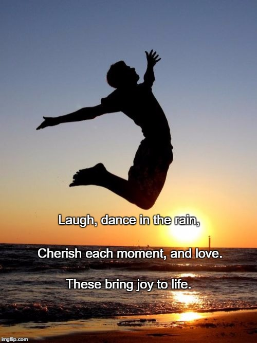 Overjoyed |  Laugh, dance in the rain, Cherish each moment, and love. These bring joy to life. | image tagged in memes,overjoyed | made w/ Imgflip meme maker