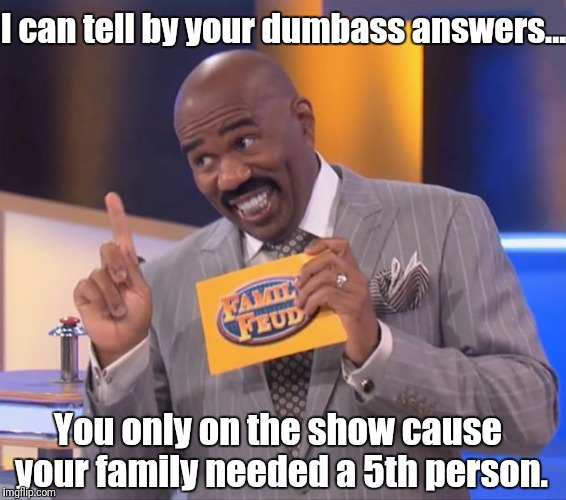 Steve Harvey to Contestant | I can tell by your dumbass answers... You only on the show cause your family needed a 5th person. | image tagged in steve harvey family feud,game show,memes,steve harvey,family feud,steve harvey tells it | made w/ Imgflip meme maker