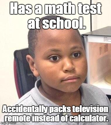 Minor Mistake Marvin Meme | Has a math test at school. Accidentally packs television remote instead of calculator. | image tagged in memes,minor mistake marvin | made w/ Imgflip meme maker