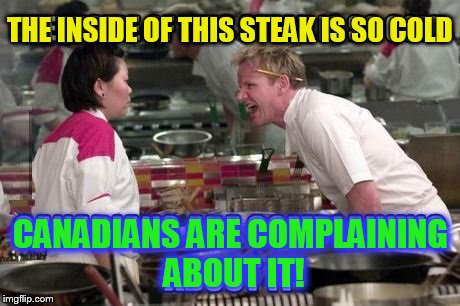 THE INSIDE OF THIS STEAK IS SO COLD CANADIANS ARE COMPLAINING ABOUT IT! | made w/ Imgflip meme maker