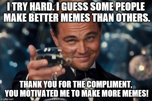 Leonardo Dicaprio Cheers Meme | I TRY HARD. I GUESS SOME PEOPLE MAKE BETTER MEMES THAN OTHERS. THANK YOU FOR THE COMPLIMENT, YOU MOTIVATED ME TO MAKE MORE MEMES! | image tagged in memes,leonardo dicaprio cheers | made w/ Imgflip meme maker