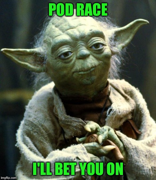 Star Wars Yoda Meme | POD RACE I'LL BET YOU ON | image tagged in memes,star wars yoda | made w/ Imgflip meme maker