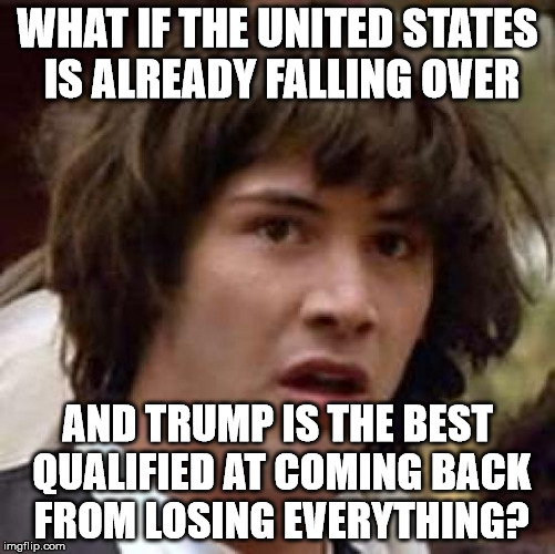Conspiracy Keanu Meme | WHAT IF THE UNITED STATES IS ALREADY FALLING OVER AND TRUMP IS THE BEST QUALIFIED AT COMING BACK FROM LOSING EVERYTHING? | image tagged in memes,conspiracy keanu | made w/ Imgflip meme maker