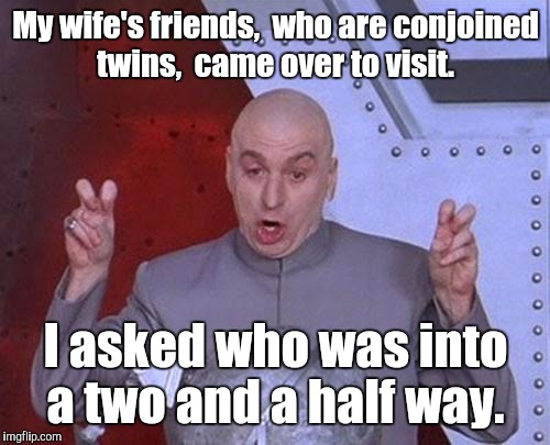 Dr Evil Laser Meme | My wife's friends,  who are conjoined twins,  came over to visit. I asked who was into a two and a half way. | image tagged in memes,dr evil laser | made w/ Imgflip meme maker