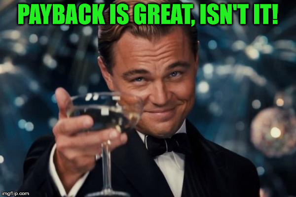 Leonardo Dicaprio Cheers Meme | PAYBACK IS GREAT, ISN'T IT! | image tagged in memes,leonardo dicaprio cheers | made w/ Imgflip meme maker