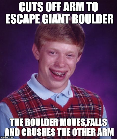 Bad Luck Brian Meme | CUTS OFF ARM TO ESCAPE GIANT BOULDER THE BOULDER MOVES,FALLS AND CRUSHES THE OTHER ARM | image tagged in memes,bad luck brian | made w/ Imgflip meme maker