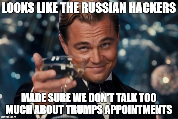 Leonardo Dicaprio Cheers Meme | LOOKS LIKE THE RUSSIAN HACKERS MADE SURE WE DON'T TALK TOO MUCH ABOUT TRUMPS APPOINTMENTS | image tagged in memes,leonardo dicaprio cheers | made w/ Imgflip meme maker