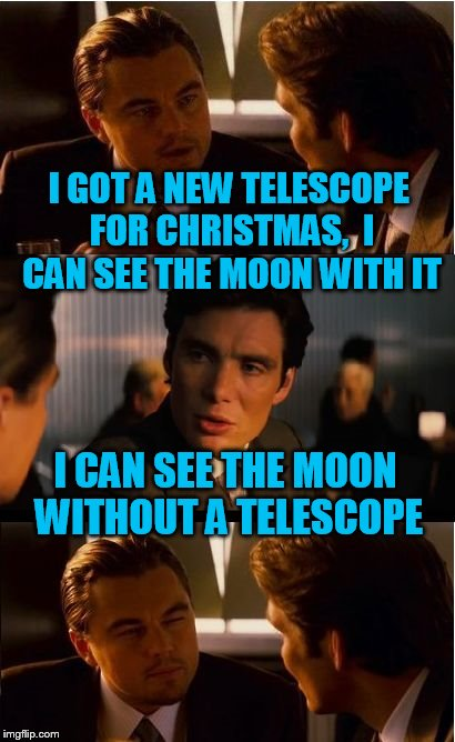 Inception Meme | I GOT A NEW TELESCOPE FOR CHRISTMAS,  I CAN SEE THE MOON WITH IT I CAN SEE THE MOON WITHOUT A TELESCOPE | image tagged in memes,inception | made w/ Imgflip meme maker