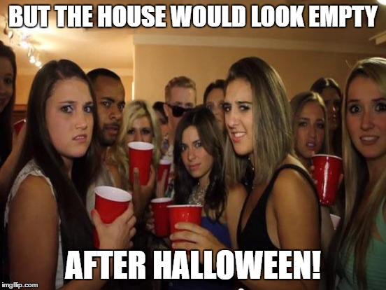 BUT THE HOUSE WOULD LOOK EMPTY AFTER HALLOWEEN! | made w/ Imgflip meme maker