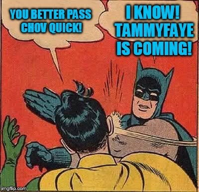 Batman Slapping Robin Meme | YOU BETTER PASS CHOV QUICK! I KNOW! TAMMYFAYE IS COMING! | image tagged in memes,batman slapping robin | made w/ Imgflip meme maker