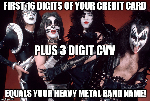 Comment your heavy metal band name below! | FIRST 16 DIGITS OF YOUR CREDIT CARD EQUALS YOUR HEAVY METAL BAND NAME! PLUS 3 DIGIT CVV | image tagged in identity theft,funny,metal,kiss,prank | made w/ Imgflip meme maker