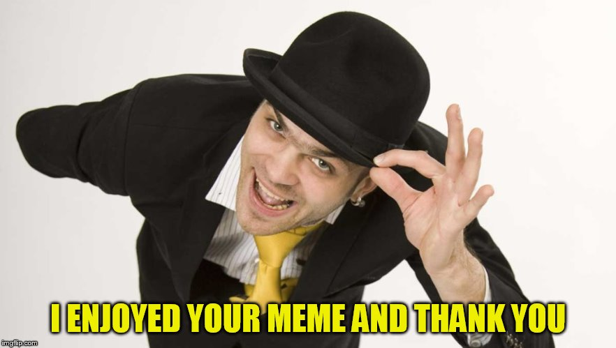I ENJOYED YOUR MEME AND THANK YOU | made w/ Imgflip meme maker
