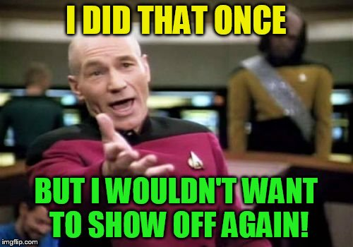 Picard Wtf Meme | I DID THAT ONCE BUT I WOULDN'T WANT TO SHOW OFF AGAIN! | image tagged in memes,picard wtf | made w/ Imgflip meme maker
