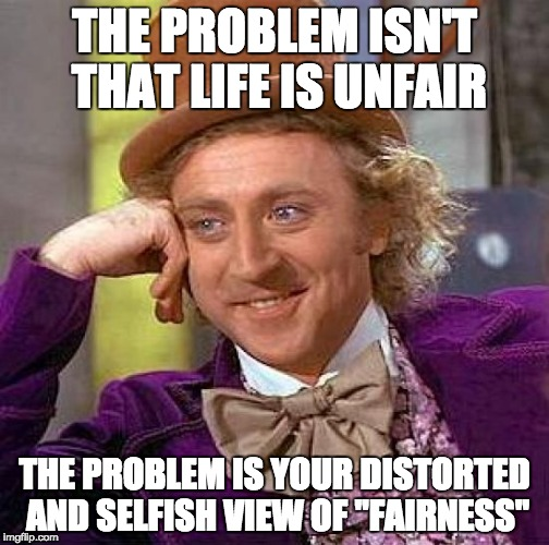 "Creepy Condescending Wonka Meme | THE PROBLEM ISN'T THAT LIFE IS UNFAIR THE PROBLEM IS YOUR DISTORTED AND SELFISH VIEW OF ""FAIRNESS"" 