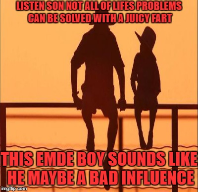 LISTEN SON NOT ALL OF LIFES PROBLEMS CAN BE SOLVED WITH A JUICY FART THIS EMDE BOY SOUNDS LIKE HE MAYBE A BAD INFLUENCE | made w/ Imgflip meme maker
