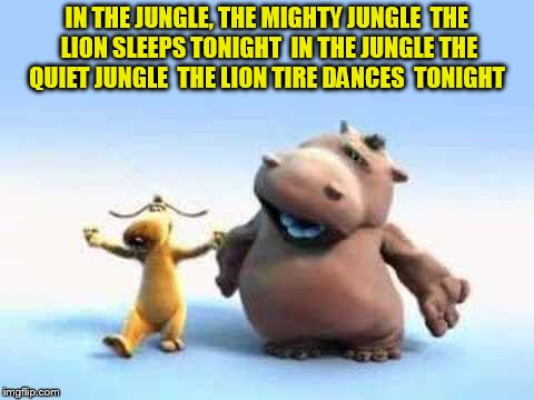 IN THE JUNGLE, THE MIGHTY JUNGLE  THE LION SLEEPS TONIGHT  IN THE JUNGLE THE QUIET JUNGLE  THE LION TIRE DANCES  TONIGHT | made w/ Imgflip meme maker