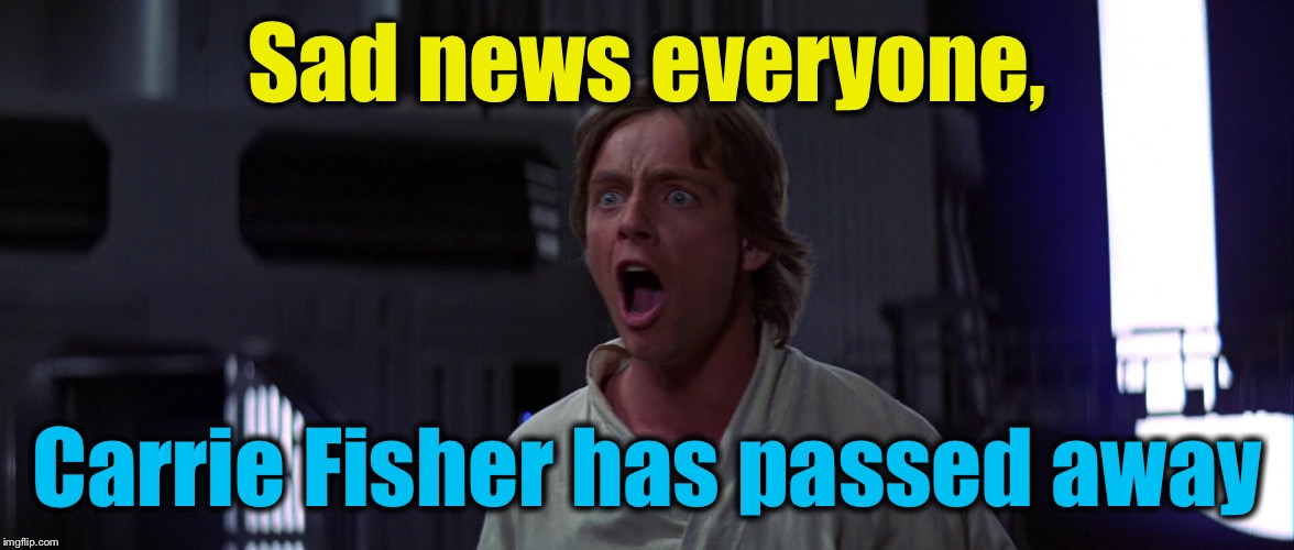 Sad news everyone, Carrie Fisher has passed away | made w/ Imgflip meme maker