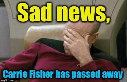 Captain Picard Facepalm Meme | Sad news, Carrie Fisher has passed away | image tagged in memes,captain picard facepalm | made w/ Imgflip meme maker