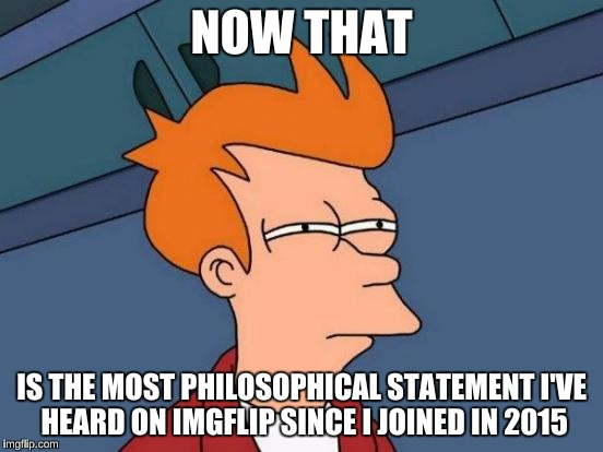 Futurama Fry Meme | NOW THAT IS THE MOST PHILOSOPHICAL STATEMENT I'VE HEARD ON IMGFLIP SINCE I JOINED IN 2015 | image tagged in memes,futurama fry | made w/ Imgflip meme maker