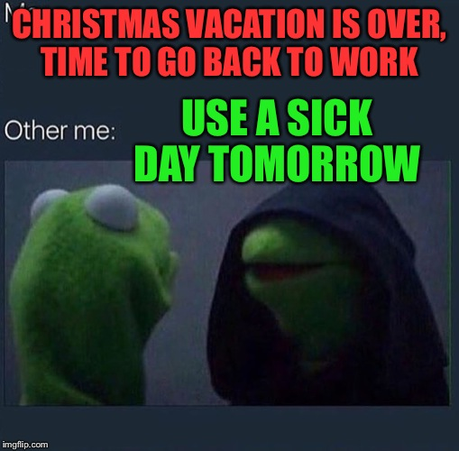 Evil Kermit | CHRISTMAS VACATION IS OVER, TIME TO GO BACK TO WORK USE A SICK DAY TOMORROW | image tagged in evil kermit | made w/ Imgflip meme maker