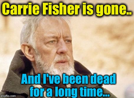 Obi Wan  | Carrie Fisher is gone.. And I've been dead for a long time... | image tagged in obi wan | made w/ Imgflip meme maker