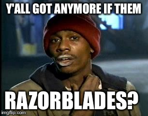 Y'all Got Any More Of That Meme | Y'ALL GOT ANYMORE IF THEM RAZORBLADES? | image tagged in memes,yall got any more of | made w/ Imgflip meme maker