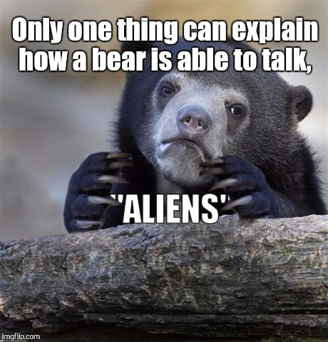 Aliens Bear | Only one thing can explain how a bear is able to talk, | image tagged in aliens bear | made w/ Imgflip meme maker