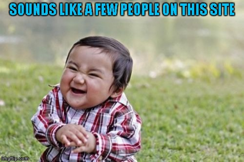 Evil Toddler Meme | SOUNDS LIKE A FEW PEOPLE ON THIS SITE | image tagged in memes,evil toddler | made w/ Imgflip meme maker