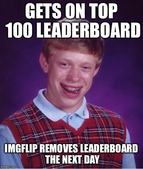Bad Luck Brian Meme | GETS ON TOP 100 LEADERBOARD IMGFLIP REMOVES LEADERBOARD THE NEXT DAY | image tagged in memes,bad luck brian | made w/ Imgflip meme maker